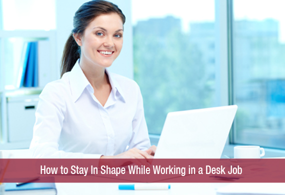 How to Stay In Shape While Working in a Desk Job