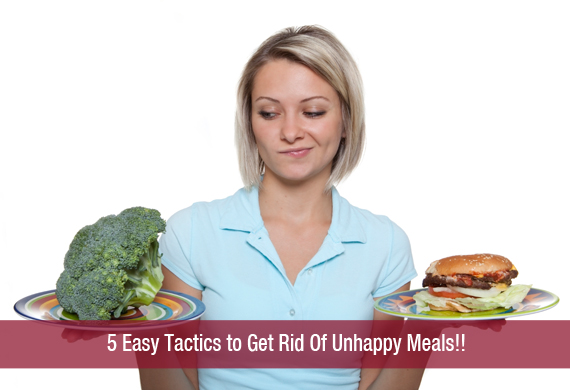 5 Easy Tactics to Get Rid Of Unhappy Meals!!