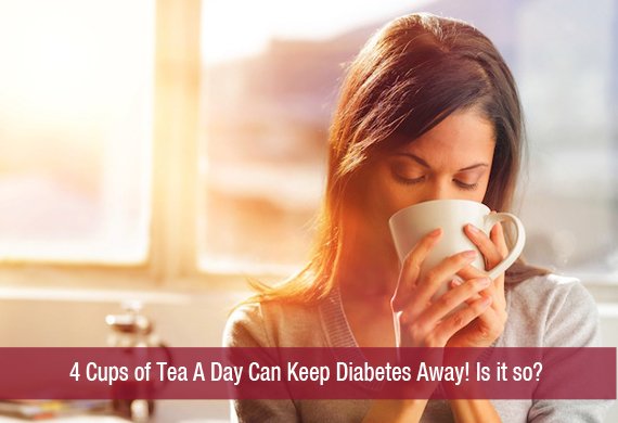4 Cups of Tea A Day Can Keep Diabetes Away! Is it so?