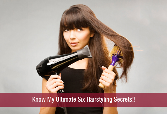Know My Ultimate Six Hairstyling Secrets!!