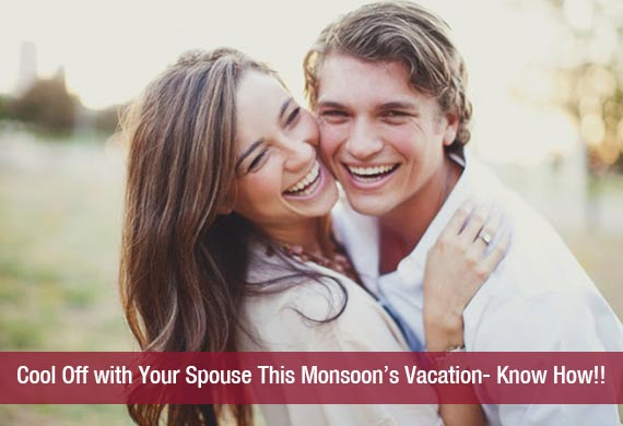 Cool Off with Your Spouse This Monsoon's Vacation- Know How!!