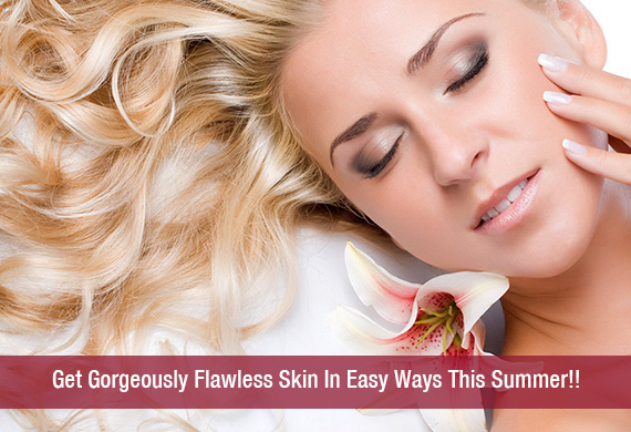 Get Gorgeously Flawless Skin In Easy Ways This Summer!!