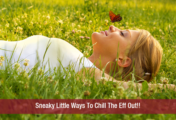 Sneaky Little Ways To Chill The Eff Out!!