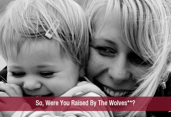 So, Were You Raised By The Wolves**?