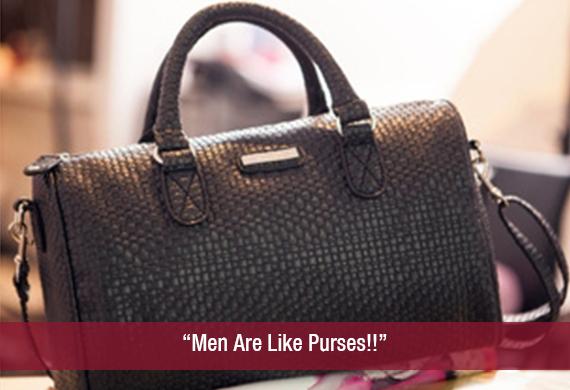 """Men Are Like Purses!!"""
