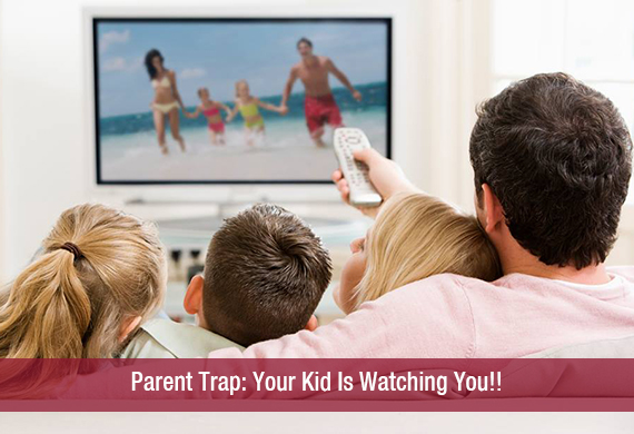 Parent Trap: Your Kid Is Watching You!!