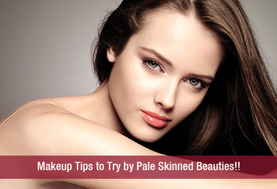 Makeup Tips to Try by Pale Skinned Beauties!!